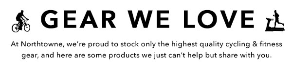 Gear We Love - At Northtowne we're proud to stock only the highest quality cycling & fitness gear.